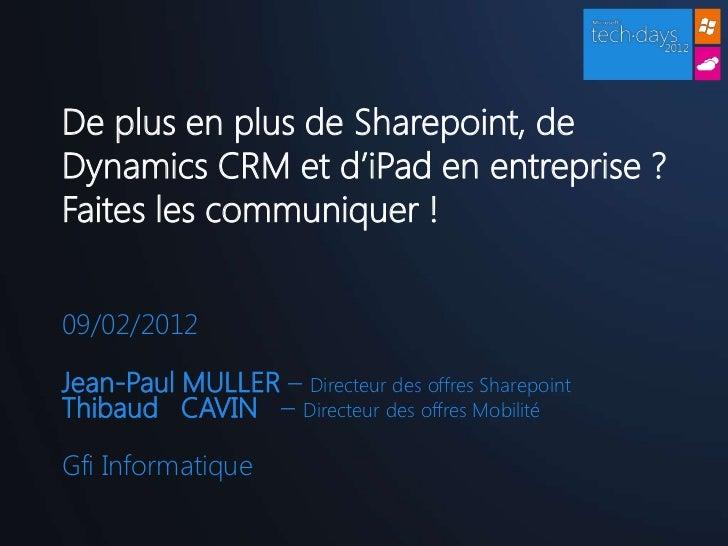 De plus en plus de Sharepoint, deDynamics CRM et d'iPad en entreprise ?Faites les communiquer !09/02/2012Jean-Paul MULLER ...