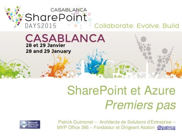 SharePoint et Azure Premiers pas Patrick Guimonet – Architecte de Solutions d'Entreprise – MVP Office 365 – Fondateur et D...