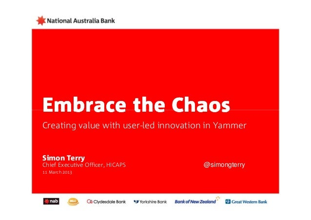 Embrace the ChaosCreating value with user-led innovation in YammerSimon TerryChief Executive Officer, HICAPS       @simong...