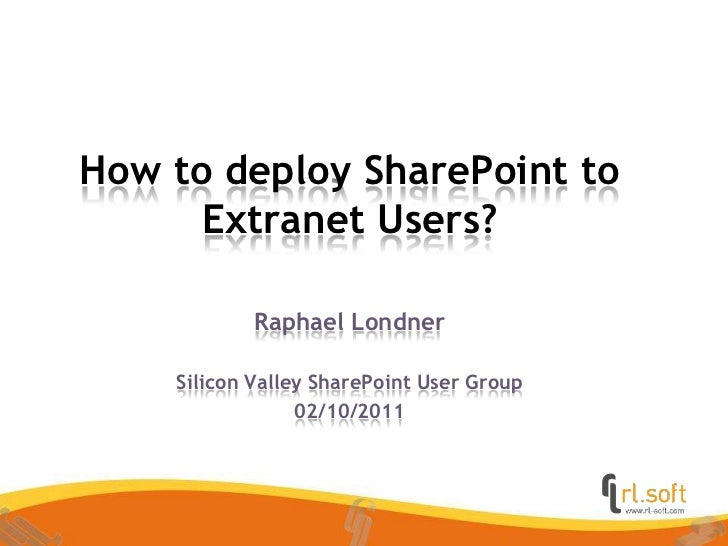 How to deploy SharePoint to Extranet Users?<br />Raphael Londner<br />SiliconValley SharePoint User Group<br />02/10/2011<...