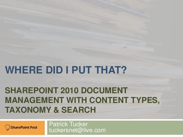 WHERE DID I PUT THAT?SHAREPOINT 2010 DOCUMENTMANAGEMENT WITH CONTENT TYPES,TAXONOMY & SEARCH        Patrick Tucker        ...