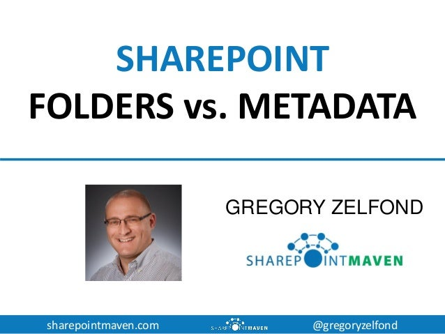 sharepointmaven.com @gregoryzelfond SHAREPOINT FOLDERS vs. METADATA GREGORY ZELFOND