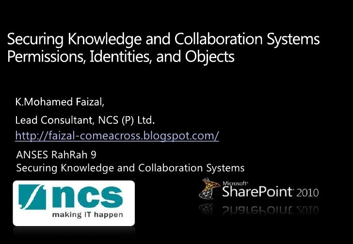 Securing Knowledge and Collaboration Systems Permissions, Identities, and Objects <br />K.MohamedFaizal,<br />Lead Consult...