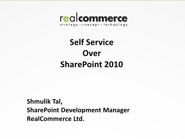 Self Service              Over         SharePoint 2010Shmulik Tal,SharePoint Development ManagerRealCommerce Ltd.