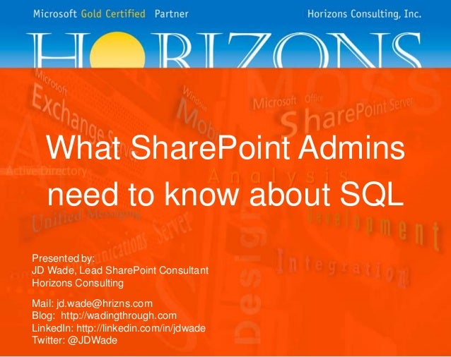 What SharePoint Admins need to know about SQL Presented by: JD Wade, Lead SharePoint Consultant Horizons Consulting  Mail:...