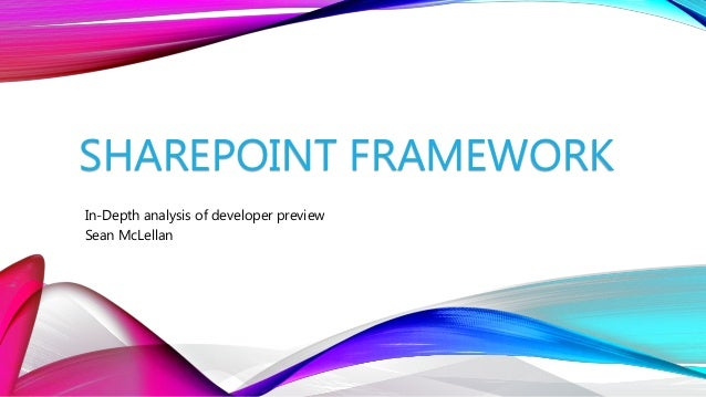 SHAREPOINT FRAMEWORK In-Depth analysis of developer preview Sean McLellan