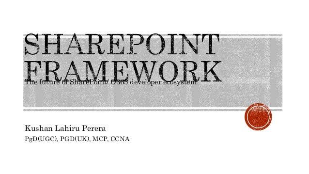 The future of SharePoint/ O365 developer ecosystem Kushan Lahiru Perera PgD(UGC), PGD(UK), MCP, CCNA