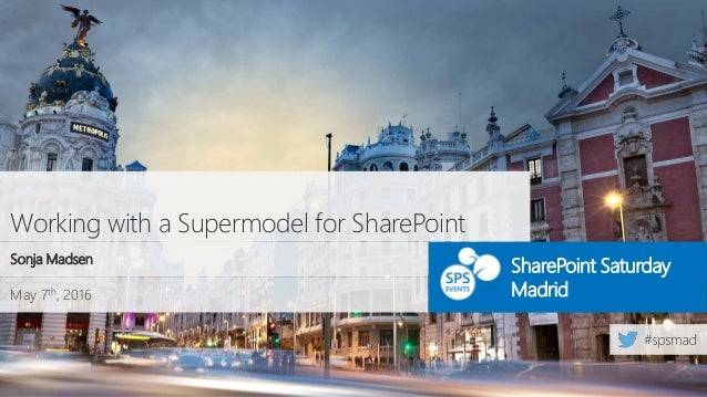 May 7th, 2016 SharePoint Saturday Madrid Working with a Supermodel for SharePoint Sonja Madsen