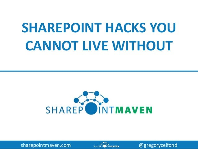 sharepointmaven.com @gregoryzelfond SHAREPOINT HACKS YOU CANNOT LIVE WITHOUT