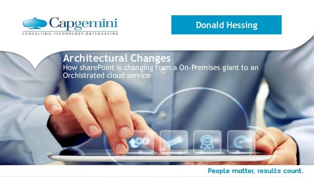 Architectural Changes How sharePoint is changing from a On-Premises giant to an Orchistrated cloud service Donald Hessing