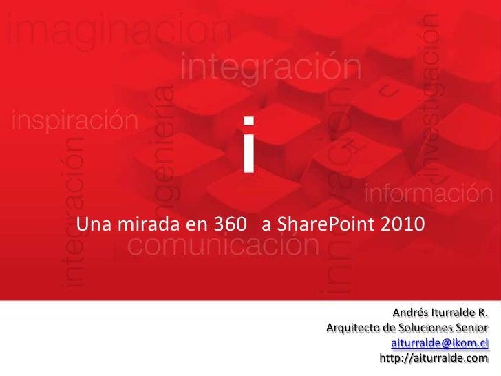 Una mirada en 360° a SharePoint 2010<br />Andrés Iturralde R.<br />Arquitecto de Soluciones Senior<br />aiturralde@ikom.cl...