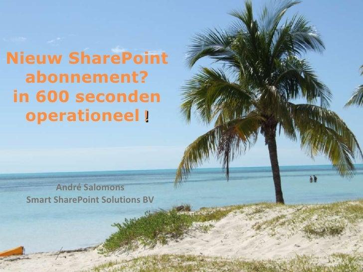 Nieuw SharePoint   abonnement? in 600 seconden   operationeel !        André Salomons  Smart SharePoint Solutions BV