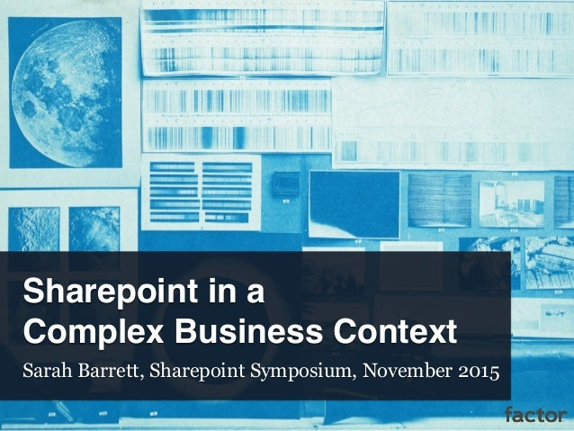 Sharepoint in a Complex Business Context Sarah Barrett, Sharepoint Symposium, November 2015