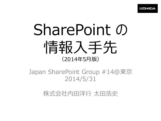 SharePoint の 情報入手先 (2014年5月版) Japan SharePoint Group #14@東京 2014/5/31 株式会社内田洋行 太田浩史