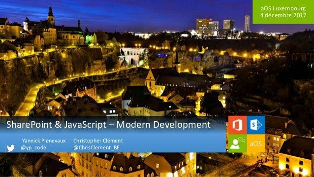 aOS Luxembourg 4 décembre 2017 SharePoint & JavaScript – Modern Development Christopher Clément @ChrisClement_BE Yannick P...