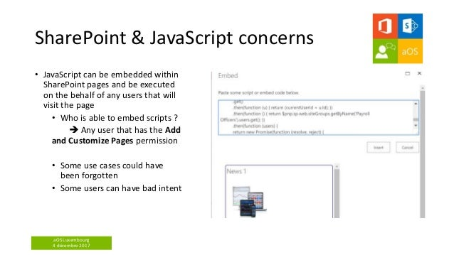 aOS Luxembourg 4 décembre 2017 SharePoint & JavaScript concerns • JavaScript can be embedded within SharePoint pages and b...