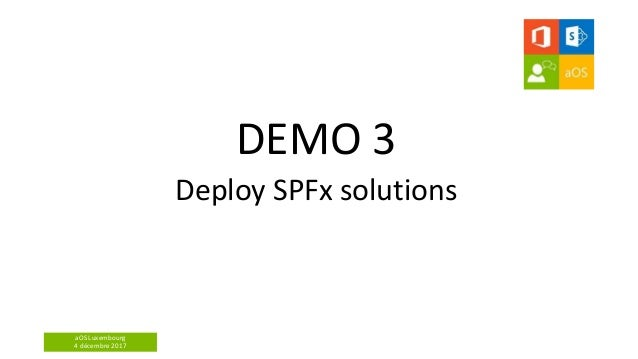 aOS Luxembourg 4 décembre 2017 DEMO 3 Deploy SPFx solutions