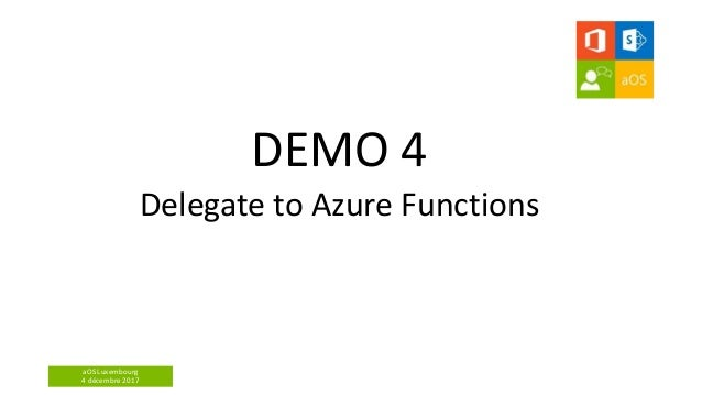 aOS Luxembourg 4 décembre 2017 DEMO 4 Delegate to Azure Functions