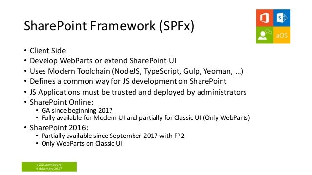 aOS Luxembourg 4 décembre 2017 SharePoint Framework (SPFx) • Client Side • Develop WebParts or extend SharePoint UI • Uses...