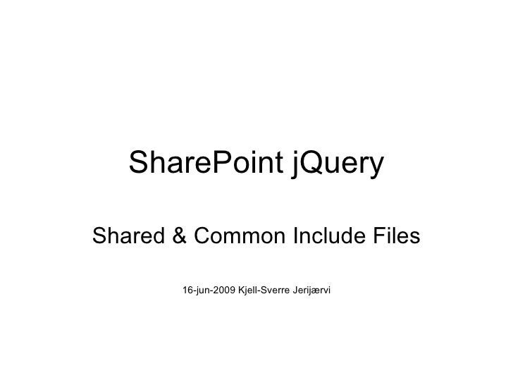 SharePoint jQuery Shared & Common Include Files 16-jun-2009 Kjell-Sverre Jerijærvi