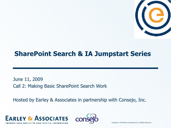 SharePoint Search & IA Jumpstart Series June 11, 2009 Call 2: Making Basic SharePoint Search Work Hosted by Earley & Assoc...