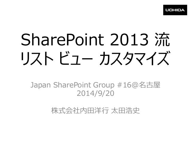 SharePoint 2013流 リストビューカスタマイズ  Japan SharePoint Group #16@名古屋  2014/9/20  株式会社内田洋行太田浩史