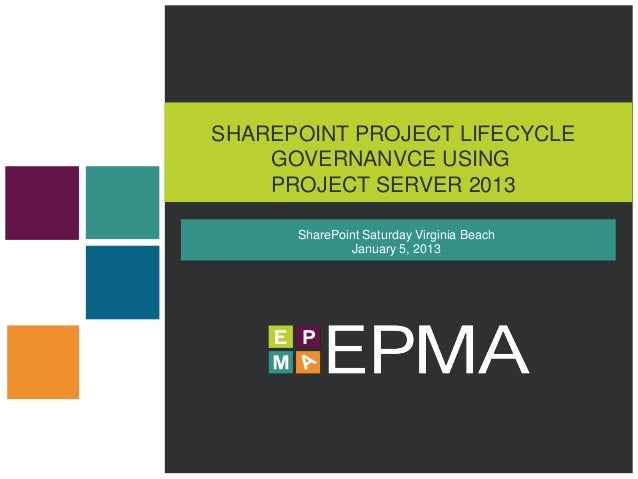 SHAREPOINT PROJECT LIFECYCLE    GOVERNANVCE USING    PROJECT SERVER 2013      SharePoint Saturday Virginia Beach          ...