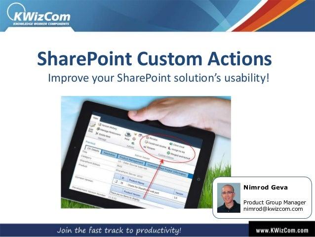 SharePoint Custom Actions Improve your SharePoint solution's usability!  Nimrod Geva Product Group Manager nimrod@kwizcom....