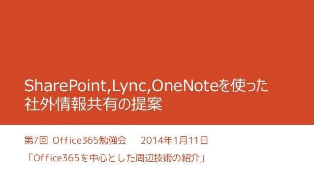 SharePoint,Lync,OneNoteを使った 社外情報共有の提案 第7回 Office365勉強会  2014年1月11日  「Office365を中心とした周辺技術の紹介」