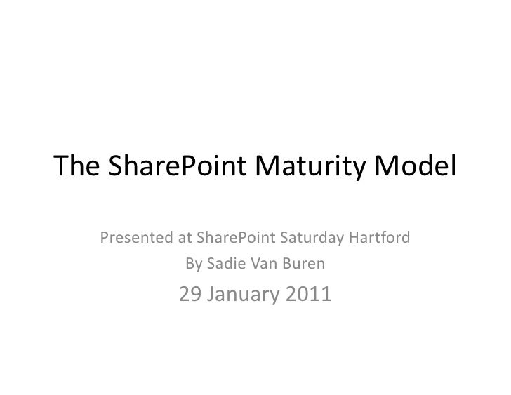 The SharePoint Maturity Model<br />Presented at SharePoint Saturday Hartford<br />By Sadie Van Buren<br />29 January 2011<...