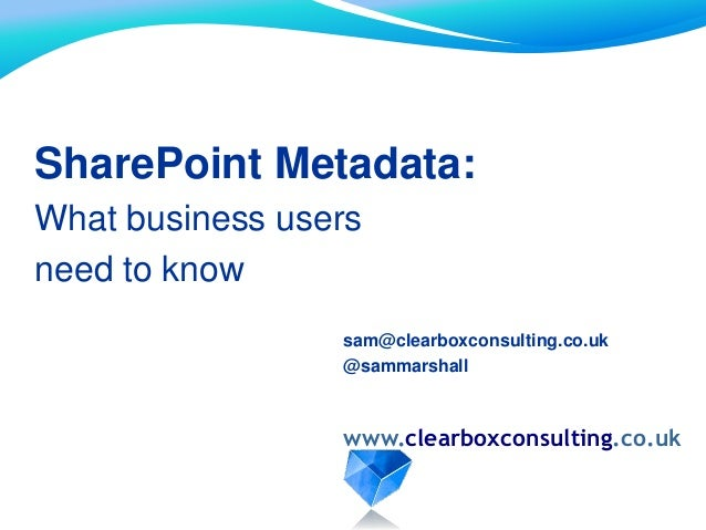 SharePoint Metadata: What business users need to know www.clearboxconsulting.co.uk sam@clearboxconsulting.co.uk @sammarsha...