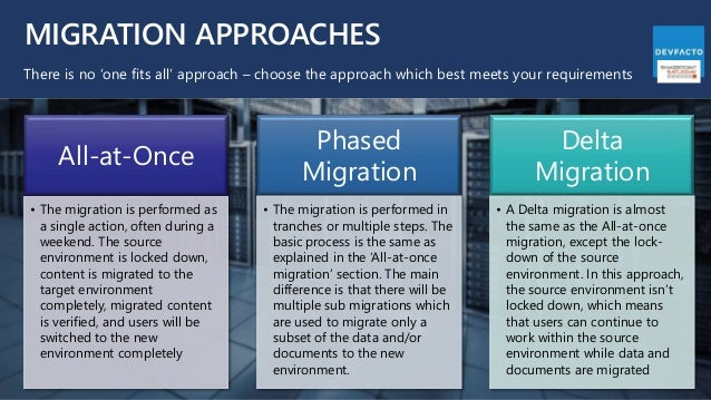 MIGRATION APPROACHES There is no 'one fits all' approach – choose the approach which best meets your requirements All-at-O...