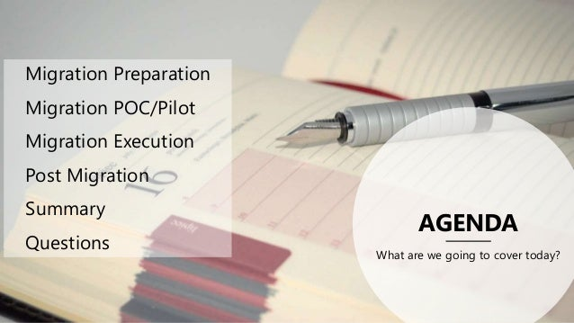 AGENDA What are we going to cover today? Migration Preparation Migration POC/Pilot Migration Execution Post Migration Summ...
