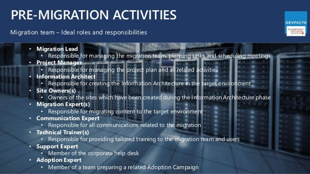 PRE-MIGRATION ACTIVITIES Migration team – Ideal roles and responsibilities • Migration Lead • Responsible for managing the...