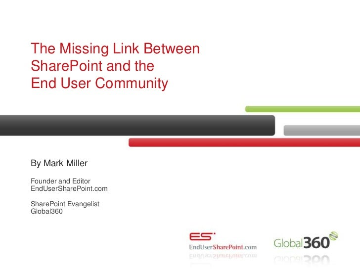 The Missing Link Between SharePoint and the End User Community<br />By Mark Miller Founder and EditorEndUserSharePoint.com...