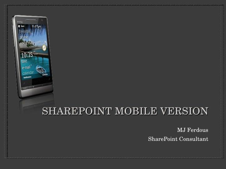 SHAREPOINT MOBILE VERSION <ul><li>MJ Ferdous </li></ul><ul><li>SharePoint Consultant </li></ul>