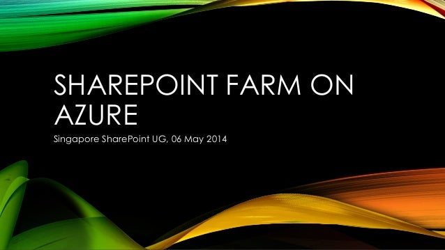 SHAREPOINT FARM ON AZURE Singapore SharePoint UG, 06 May 2014