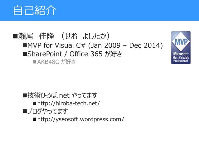 自己紹介 瀬尾 佳隆 (せお よしたか) MVP for Visual C# (Jan 2009 – Dec 2014) SharePoint / Office 365 が好き  AKB48G が好き 技術ひろば.net やってます ...