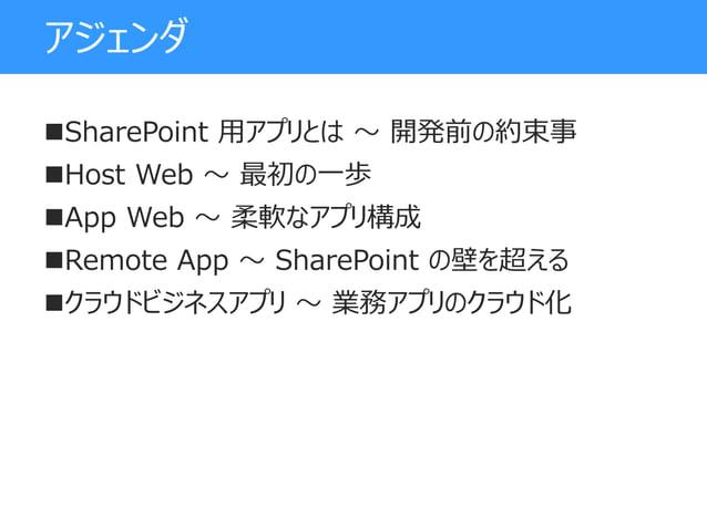 アジェンダ SharePoint 用アプリとは ~ 開発前の約束事 Host Web ~ 最初の一歩 App Web ~ 柔軟なアプリ構成 Remote App ~ SharePoint の壁を超える クラウドビジネスアプリ ~ 業務...