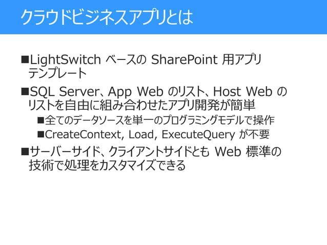 クラウドビジネスアプリとは LightSwitch ベースの SharePoint 用アプリ テンプレート SQL Server、App Web のリスト、Host Web の リストを自由に組み合わせたアプリ開発が簡単 全てのデータソー...