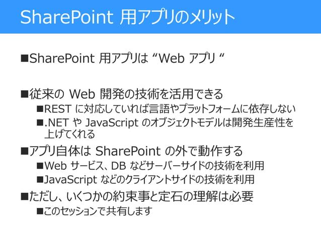 """SharePoint 用アプリのメリット SharePoint 用アプリは """"Web アプリ """" 従来の Web 開発の技術を活用できる REST に対応していれば言語やプラットフォームに依存しない .NET や JavaScript ..."""