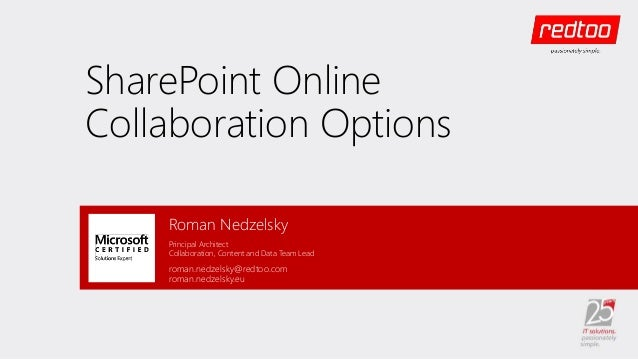 SharePoint Online Collaboration Options Roman Nedzelsky Principal Architect Collaboration, Content and Data Team Lead roma...