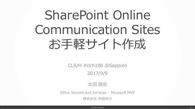 SharePoint Online Communication Sites お手軽サイト作成 CLR/H #clrh106 @Sapporo 2017/9/9 太田 浩史 Office Servers and Services – Micros...