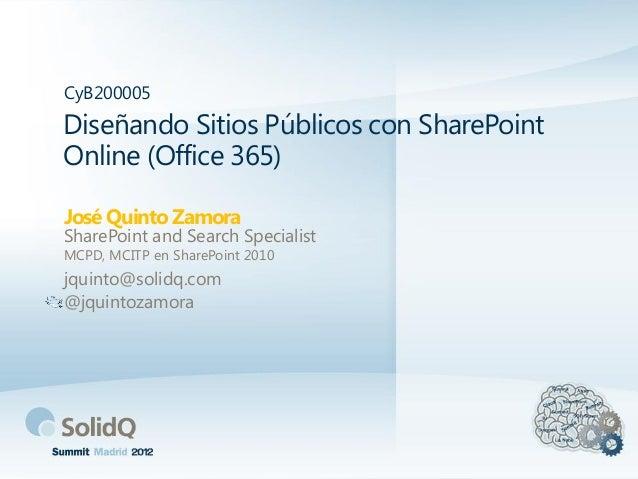 Diseñando Sitios Públicos con SharePoint Online (Office 365) José Quinto Zamora CyB200005 SharePoint and Search Specialist...