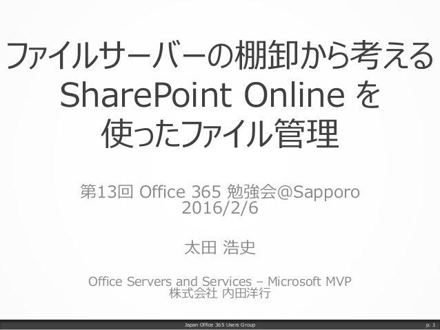 ファイルサーバーの棚卸から考える SharePoint Online を 使ったファイル管理 第13回 Office 365 勉強会@Sapporo 2016/2/6 太田 浩史 Office Servers and Services – Mi...