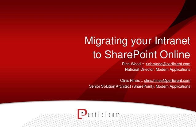 Migrating your Intranet to SharePoint Online Rich Wood :: rich.wood@perficient.com National Director, Modern Applications ...