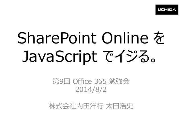 SharePoint Online を JavaScript でイジる。 第9回 Office 365 勉強会 2014/8/2 株式会社内田洋行 太田浩史