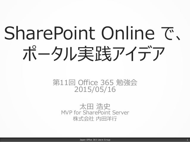 SharePoint Online で、 ポータル実践アイデア 第11回 Office 365 勉強会 2015/05/16 太田 浩史 MVP for SharePoint Server 株式会社 内田洋行 Japan Office 365 ...