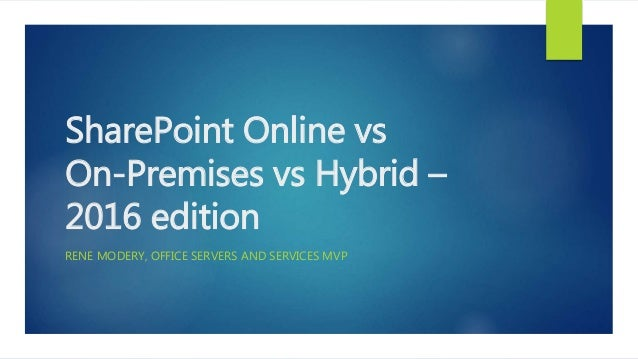 SharePoint Online vs On-Premises vs Hybrid – 2016 edition RENE MODERY, OFFICE SERVERS AND SERVICES MVP