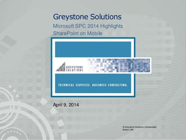 © Greystone Solutions, Incorporated Boston, MA Greystone Solutions Microsoft SPC 2014 Highlights SharePoint on Mobile Apri...